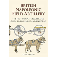British Napoleonic Field Artillery: The First Complete Illustrated Guide to Equipment and Uniforms (BOK)