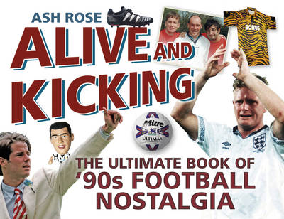 Alive & Kicking: the Ultimate Book of 90s Football Nostalgia (BOK)