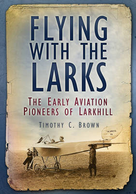 Flying with the Larks: Britain's Early Aviation Pioneers of Larkhill (BOK)