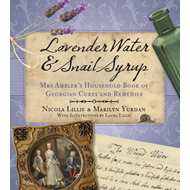 Lavender Water & Snail Syrup: Miss Ambler's Household Book of Georgian Cures and Remedies (BOK)