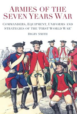 Armies of the Seven Years War: Commanders, Equipment, Uniforms and Strategies of the 'First World War' (BOK)