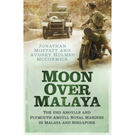 Moon Over Malaya: The 2nd Argylls and Plymouth Argyll Royal Marines in Malaya and Singapore (BOK)