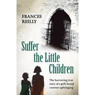 Suffer the Little Children: The True Story of an Abused Convent Upbringing (BOK)