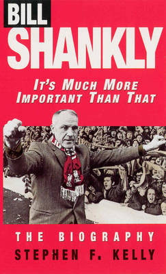 Bill Shankly: It's Much More Important Than That (BOK)