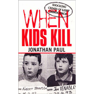 When Kids Kill: Unthinkable Crimes of Lost Innocence (BOK)