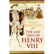 The Last Days of Henry VIII: Conspiracy, Treason and Heresy at the Court of the Dying Tyrant (BOK)