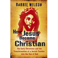 How Jesus Became Christian: The Early Christians and the Transformation of a Jewish Teacher into the (BOK)