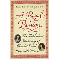 A Royal Passion: The Turbulent Marriage of Charles I and Henrietta Maria (BOK)