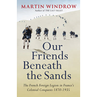 Our Friends Beneath the Sands: The Foreign Legion in France's Colonial Conquests 1870-1935 (BOK)