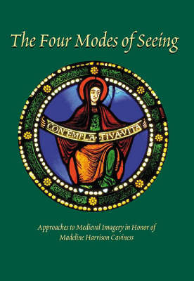 The Four Modes of Seeing: Approaches to Medieval Imagery in Honor of Madeline Harrison Caviness (BOK)