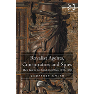 Royalist Agents, Conspirators and Spies: Their Role in the British Civil Wars, 1640-1660 (BOK)