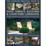 The Complete Practical Guide to Patio, Terrace, Backyard and Courtyard Gardening: An Inspiring Sourc (BOK)