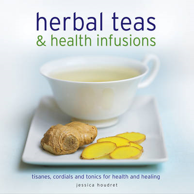 Herbal Teas & Health Infusions: Tisanes, Cordials and Tonics for Health and Healing (BOK)