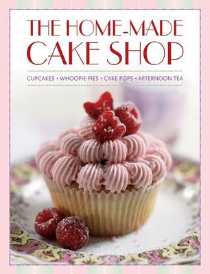 The Home-Made Cake Shop: Cupcakes, Whoopie Pies, Cake Pops & Afternoon Tea (BOK)