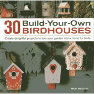 30 Build-your-own Birdhouses: Create Delightful Projects to Turn Your Garden into a Home for Birds (BOK)