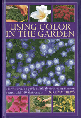 Using Colour in the Garden: How to Create a Garden with Glorious Colour in Every Season, with 130 Ph (BOK)