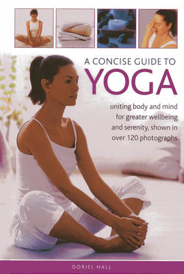 A Concise Guide to Yoga: Uniting Body and Mind for Greater Wellbeing and Serenity, Shown in Over 120 (BOK)