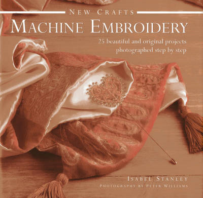 New Crafts: Machine Embroidery: 25 Beautiful and Original Projects Photographed Step by Step (BOK)