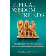 Ethical Wisdom for Friends: How to Navigate Life's Most Complicated, Curious, and Common Relationshi (BOK)