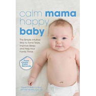 Calm Mama, Happy Baby: The Simple, Intuitive Way to Tame Tears, Improve Sleep, and Help Your Family (BOK)