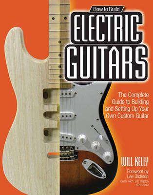 How to Build Electric Guitars: The Complete Guide to Building and Setting Up Your Own Custom Guitar (BOK)