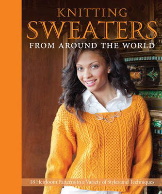 Knitting Sweaters from Around the World: 20 Heirloom Patterns in a Variety of Styles and Techniques (BOK)