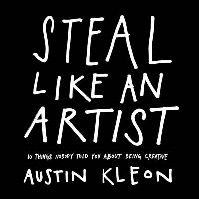 Steal Like an Artist: 10 Things Nobody Told You About Being Creative (BOK)