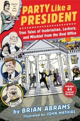 Party Like a President: True Tales of Inebriation, Lechery, (BOK)