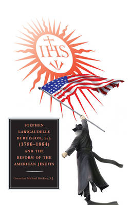 Stephen Larigaudelle Dubuisson, S.J. (1786-1864) and the Reform of the American Jesuits (BOK)