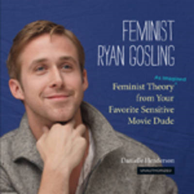 Feminist Ryan Gosling: Feminist Theory (as Imagined) from Your Favorite Sensitive Movie Dude (BOK)