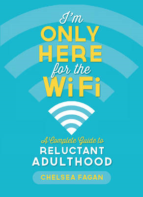 I'm Only Here for the Wifi: A Complete Guide to Reluctant Adulthood (BOK)