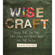 Wise Craft: Turning Thrift Store Finds, Fabric Scraps, and Natural Objects into Stuff You Love (BOK)