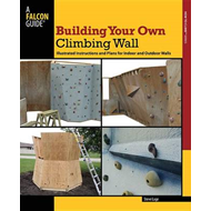 Building Your Own Climbing Wall: Illustrated Instructions and Plans for Indoor and Outdoor Walls (BOK)