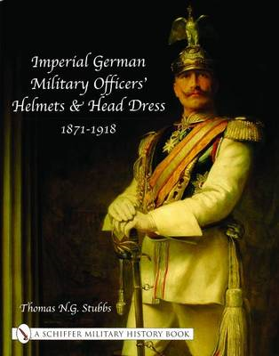 Imperial German Military Officers' Helmets and Head Dress 1871-1918 (BOK)