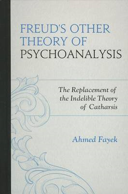 Freud's Other Theory of Psychoanalysis: The Replacement for the Indelible Theory of Catharsis (BOK)