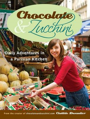Chocolate & Zucchini : Daily Adventures in a Parisian Kitchen (BOK)