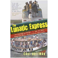 Lunatic Express: Discovering the World via Its Most Dangerous Buses, Boats, Trains, and Planes (BOK)