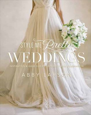 Style Me Pretty Weddings: Inspiration and Ideas for an Unforgettable Celebration (BOK)
