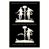 Sanctifying Misandry: Goddess Ideology and the Fall of Man (BOK)