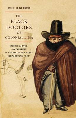 The Black Doctors of Colonial Lima: Science, Race, and Writing in Colonial and Early Republican Peru (BOK)