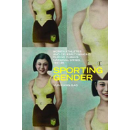 Sporting Gender: Women Athletes and Celebrity-Making During China's National Crisis, 1931-45 (BOK)