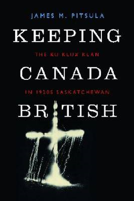 Keeping Canada British: The Ku Klux Klan in 1920s Saskatchewan (BOK)