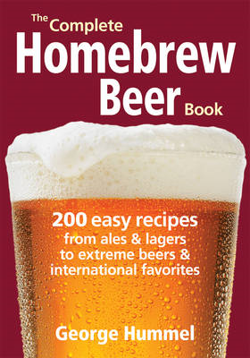 The Complete Homebrew Beer Book: 200 Easy Recipes, from Ales & Lagers to Extreme Beers & International Favourites (BOK)