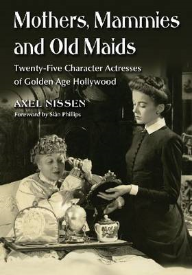 Mothers, Mammies and Old Maids: Twenty-Five Character Actresses of Golden Age Hollywood (BOK)