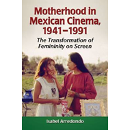 Motherhood in Mexican Cinema, 1941-1991: The Transformation of Femininity on Screen (BOK)
