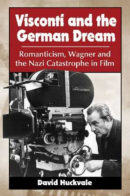 Visconti and the German Dream: Romanticism, Wagner and the Nazi Catastrophe in Film (BOK)