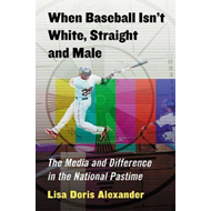 When Baseball Isn't White, Straight and Male: The Media and Difference in the National Pastime (BOK)