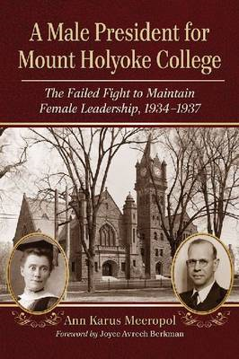 A Male President for Mount Holyoke College: The Failed Fight to Maintain Female Leadership, 1934-193 (BOK)