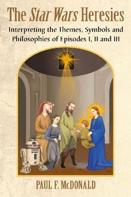 The Star Wars Heresies: Interpreting the Themes, Symbols and Philosophies of Episodes I, II and III (BOK)