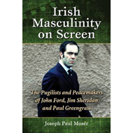 Irish Masculinity on Screen: The Pugilists and Peacemakers of John Ford, Jim Sheridan and Paul Green (BOK)